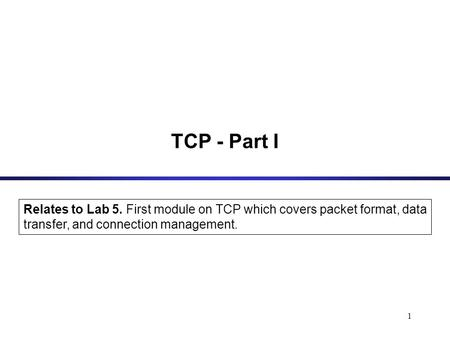 1 TCP - Part I Relates to Lab 5. First module on TCP which covers packet format, data transfer, and connection management.