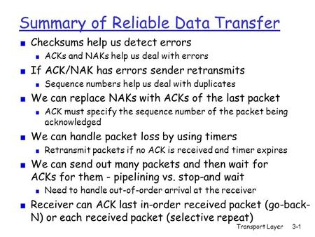 Transport Layer3-1 Summary of Reliable Data Transfer Checksums help us detect errors ACKs and NAKs help us deal with errors If ACK/NAK has errors sender.