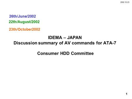 2002.10.23 1 IDEMA – JAPAN Discussion summary of AV commands for ATA-7 Consumer HDD Committee 22th/August/2002 26th/June/2002 23th/October2002.