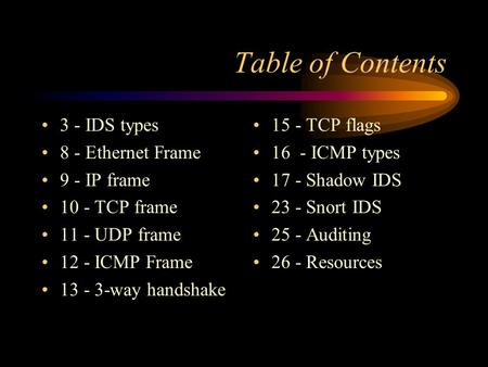 Table of Contents 3 - IDS types 8 - Ethernet Frame 9 - IP frame 10 - TCP frame 11 - UDP frame 12 - ICMP Frame 13 - 3-way handshake 15 - TCP flags 16 -