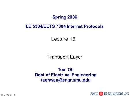 TO 3-7-06 p. 1 Spring 2006 EE 5304/EETS 7304 Internet Protocols Tom Oh Dept of Electrical Engineering Lecture 13 Transport Layer.