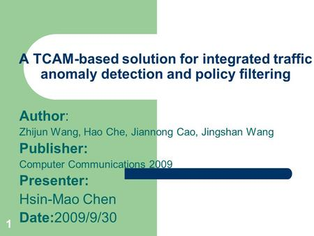 1 A TCAM-based solution for integrated traffic anomaly detection and policy filtering Author: Zhijun Wang, Hao Che, Jiannong Cao, Jingshan Wang Publisher: