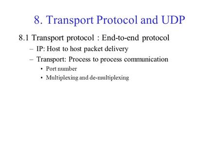 8. Transport Protocol and UDP 8.1 Transport protocol : End-to-end protocol –IP: Host to host packet delivery –Transport: Process to process communication.