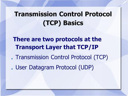 Transmission Control Protocol (TCP) Basics There are two protocols at the Transport Layer that TCP/IP Transmission Control Protocol (TCP) User Datagram.