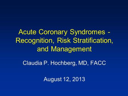 Acute Coronary Syndromes - Recognition, Risk Stratification, and Management Claudia P. Hochberg, MD, FACC August 12, 2013.