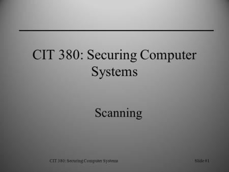 CIT 380: Securing Computer SystemsSlide #1 CIT 380: Securing Computer Systems Scanning.