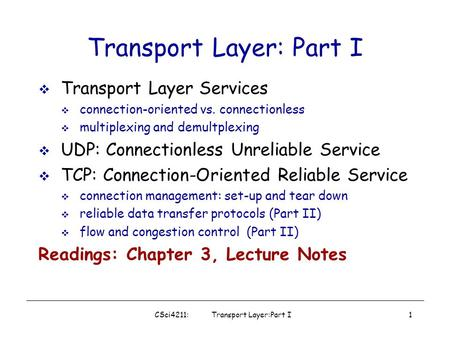 CSci4211: Transport Layer:Part I1 Transport Layer: Part I  Transport Layer Services  connection-oriented vs. connectionless  multiplexing and demultplexing.