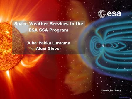 Space Weather Services in the ESA SSA Program Juha-Pekka Luntama Alexi Glover.