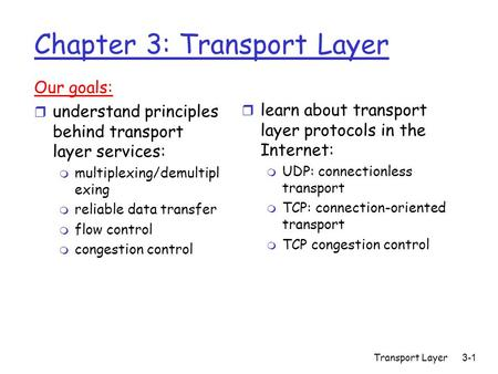 Transport Layer3-1 Chapter 3: Transport Layer Our goals: r understand principles behind transport layer services: m multiplexing/demultipl exing m reliable.