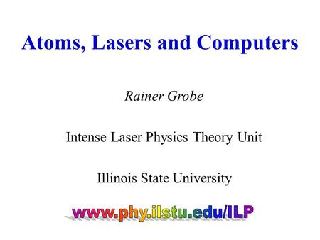 Atoms, Lasers and Computers Rainer Grobe Intense Laser Physics Theory Unit Illinois State University.