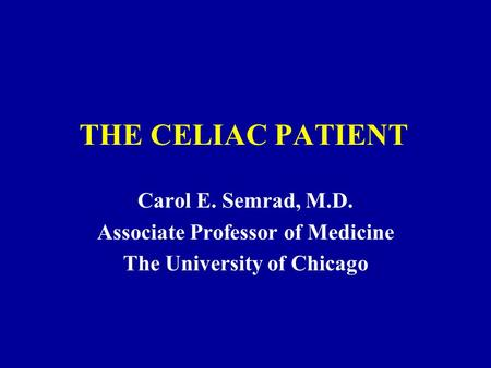 THE CELIAC PATIENT Carol E. Semrad, M.D. Associate Professor of Medicine The University of Chicago.