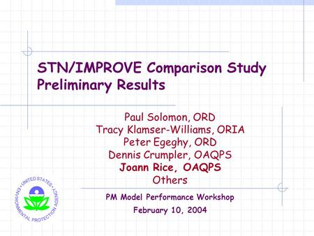 STN/IMPROVE Comparison Study Preliminary Results Paul Solomon, ORD Tracy Klamser-Williams, ORIA Peter Egeghy, ORD Dennis Crumpler, OAQPS Joann Rice, OAQPS.