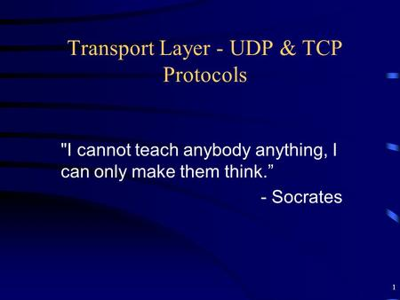 "1 Transport Layer - UDP & TCP Protocols I cannot teach anybody anything, I can only make them think."" - Socrates."