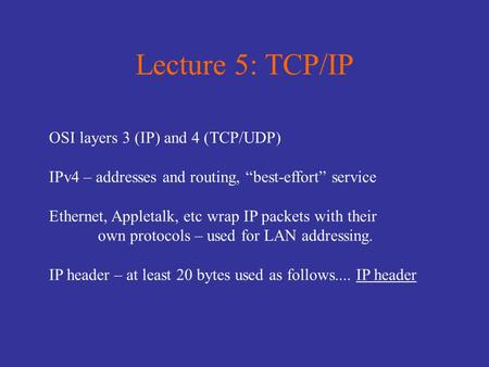 "Lecture 5: TCP/IP OSI layers 3 (IP) and 4 (TCP/UDP) IPv4 – addresses and routing, ""best-effort"" service Ethernet, Appletalk, etc wrap IP packets with their."
