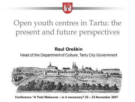 "Open youth centres in Tartu: the present and future perspectives Raul Oreškin Head of the Department of Culture, Tartu City Government Conference ""A Total."