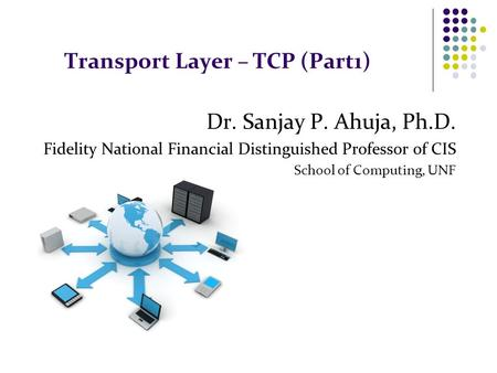 Transport Layer – TCP (Part1) Dr. Sanjay P. Ahuja, Ph.D. Fidelity National Financial Distinguished Professor of CIS School of Computing, UNF.