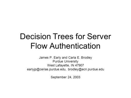 Decision Trees for Server Flow Authentication James P. Early and Carla E. Brodley Purdue University West Lafayette, IN 47907