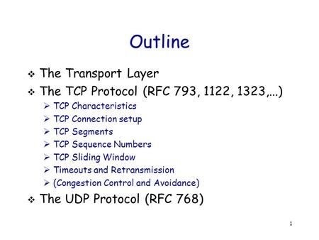 1 Outline  The Transport Layer  The TCP Protocol (RFC 793, 1122, 1323,...)  TCP Characteristics  TCP Connection setup  TCP Segments  TCP Sequence.