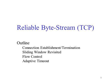 1 Reliable Byte-Stream (TCP) Outline Connection Establishment/Termination Sliding Window Revisited Flow Control Adaptive Timeout.