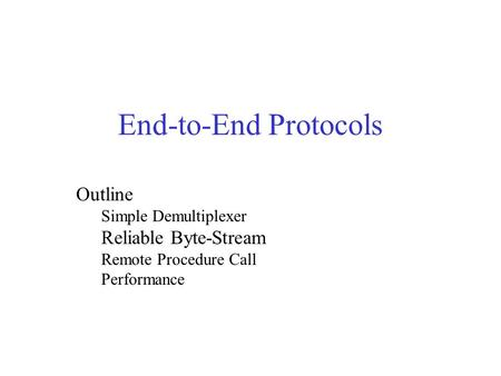 End-to-End Protocols Outline Simple Demultiplexer Reliable Byte-Stream Remote Procedure Call Performance.