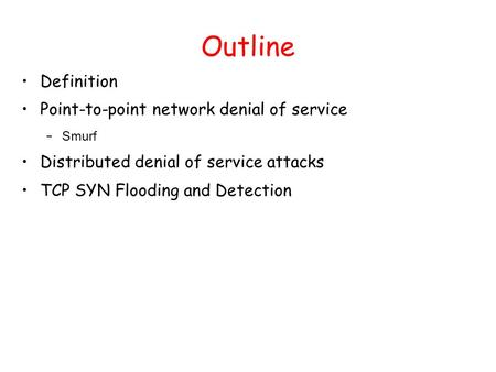 Outline Definition Point-to-point network denial of service – Smurf Distributed denial of service attacks TCP SYN Flooding and Detection.