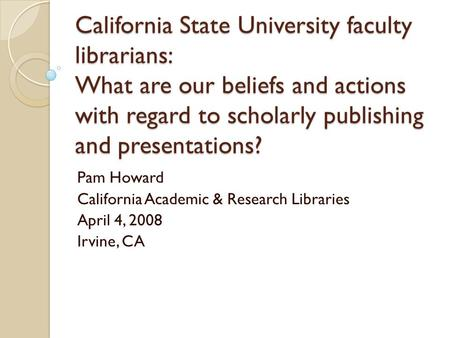 California State University faculty librarians: What are our beliefs and actions with regard to scholarly publishing and presentations? Pam Howard California.