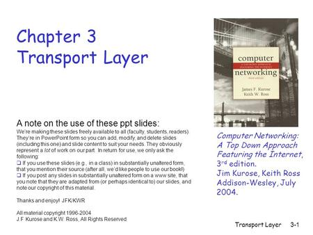 Transport Layer 3-1 Chapter 3 Transport Layer Computer Networking: A Top Down Approach Featuring the Internet, 3 rd edition. Jim Kurose, Keith Ross Addison-Wesley,
