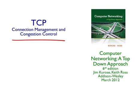 TCP Connection Management and Congestion Control Computer Networking: A Top Down Approach 6 th edition Jim Kurose, Keith Ross Addison-Wesley March 2012.