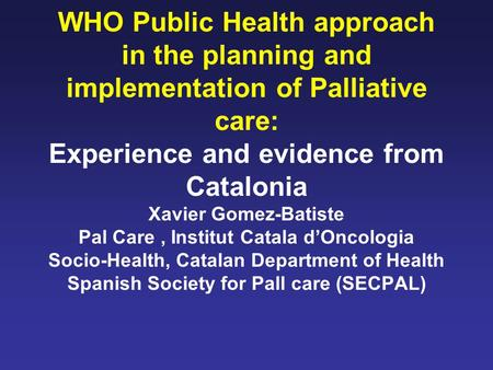 WHO Public Health approach in the planning and implementation of Palliative care: Experience and evidence from Catalonia Xavier Gomez-Batiste Pal Care,