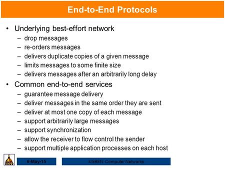 6-May-154/598N: Computer Networks End-to-End Protocols Underlying best-effort network –drop messages –re-orders messages –delivers duplicate copies of.