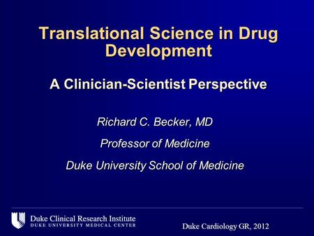 Translational Science in Drug Development A Clinician-Scientist Perspective Richard C. Becker, MD Professor of Medicine Duke University School of Medicine.