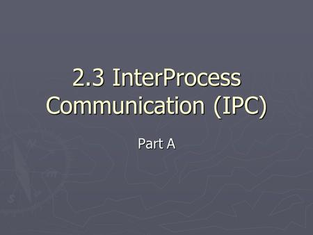 2.3 InterProcess Communication (IPC) Part A. IPC methods 1. Signals 2. Mutex (MUTual EXclusion) 3. Semaphores 4. Shared memory 5. Memory mapped files.