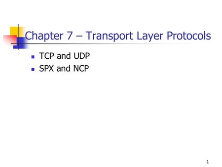 1 Chapter 7 – Transport Layer Protocols TCP and UDP SPX and NCP.