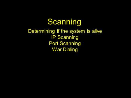 Scanning Determining if the system is alive IP Scanning Port Scanning War Dialing.