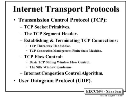 EECC694 - Shaaban #1 lec #12 Spring2000 4-20-2000 Internet Transport Protocols Transmission Control Protocol (TCP):Transmission Control Protocol (TCP):