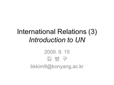 International Relations (3) Introduction to UN 2009. 9. 15 김 병 구