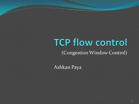 (Congestion Window Control) Ashkan Paya 1. Based on An argument for increasing TCP's initial congestion window Nandita Dukkipati, Tiziana Refice, Yuchung.