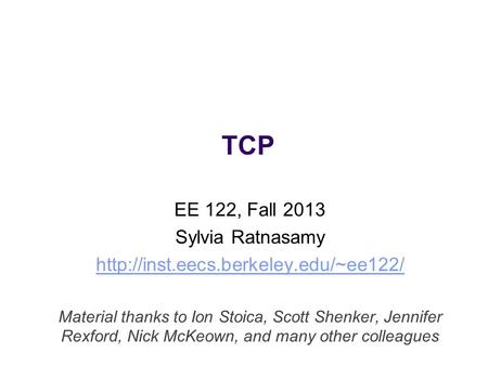 TCP EE 122, Fall 2013 Sylvia Ratnasamy  Material thanks to Ion Stoica, Scott Shenker, Jennifer Rexford, Nick McKeown,