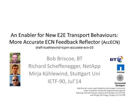 An Enabler for New E2E Transport Behaviours: More Accurate ECN Feedback Reflector (AccECN) draft-kuehlewind-tcpm-accurate-ecn-03 Bob Briscoe, BT Richard.
