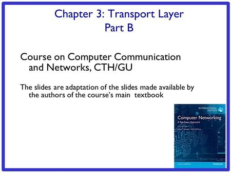 3: Transport Layer 3b-1 Chapter 3: Transport Layer Part B Course on Computer Communication and Networks, CTH/GU The slides are adaptation of the slides.