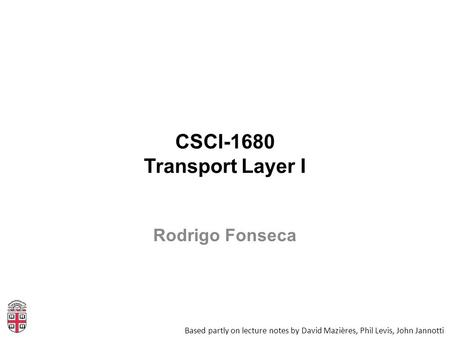 CSCI-1680 Transport Layer I Based partly on lecture notes by David Mazières, Phil Levis, John Jannotti Rodrigo Fonseca.