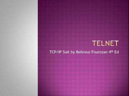 TCP/IP Suit by Behrouz Fourozan 4 th Ed.  General purpose client server program  Developed when time sharing systems were being used  Time sharing.