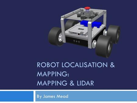 ROBOT LOCALISATION & MAPPING: MAPPING & LIDAR By James Mead.