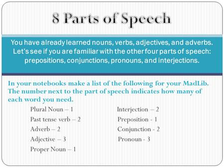 In your notebooks make a list of the following for your MadLib. The number next to the part of speech indicates how many of each word you need. Plural.