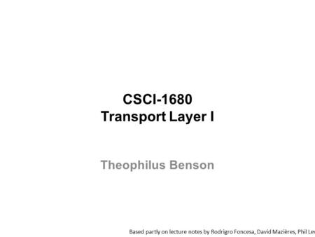 CSCI-1680 Transport Layer I Based partly on lecture notes by Rodrigro Foncesa, David Mazières, Phil Levis, John Jannotti Theophilus Benson.