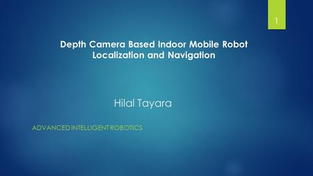Hilal Tayara ADVANCED INTELLIGENT ROBOTICS 1 Depth Camera Based Indoor Mobile Robot Localization and Navigation.