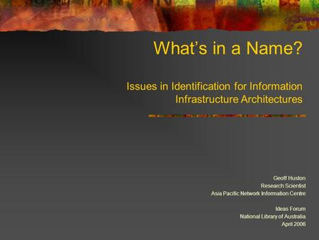 What's in a Name? Issues in Identification for Information Infrastructure Architectures Geoff Huston Research Scientist Asia Pacific Network Information.