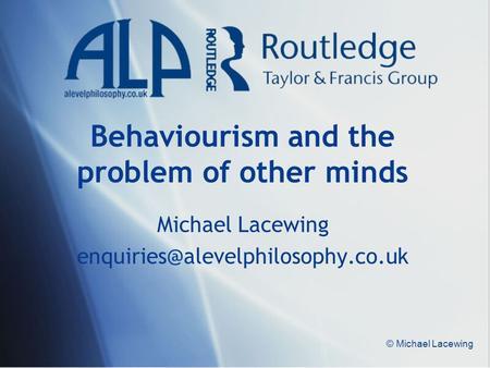 © Michael Lacewing Behaviourism and the problem of other minds Michael Lacewing