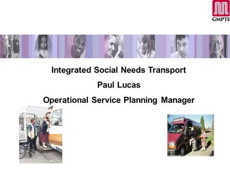 Integrated Social Needs Transport Paul Lucas Operational Service Planning Manager.