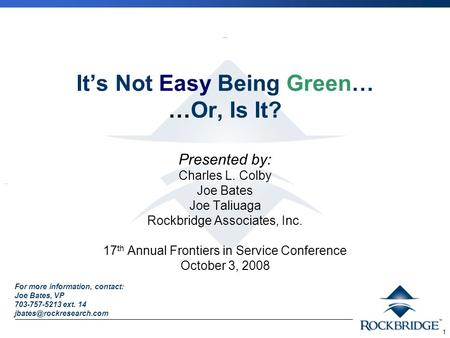 1 It's Not Easy Being Green… …Or, Is It? Presented by: Charles L. Colby Joe Bates Joe Taliuaga Rockbridge Associates, Inc. 17 th Annual Frontiers in Service.